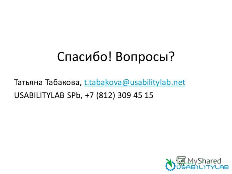 Спасибо! Вопросы? Татьяна Табакова, t.tabakova@usabilitylab.net USABILITYLAB SPb, +7 (812) 309 45 15