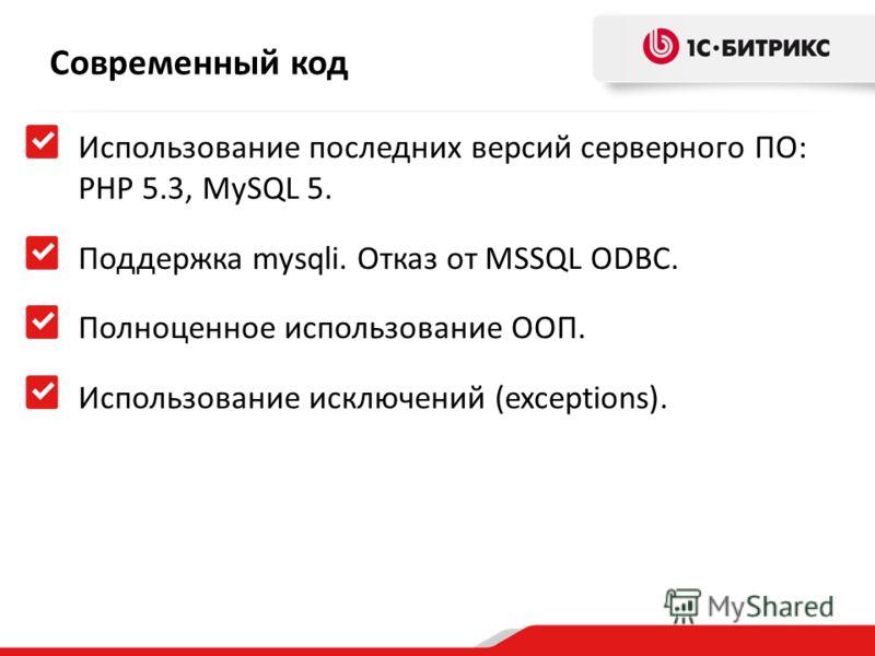 Современный код Использование последних версий серверного ПО: PHP 5.3, MySQL 5. Поддержка mysqli. Отказ от MSSQL ODBC. Полноценное использование ООП. Использование исключений (exceptions).