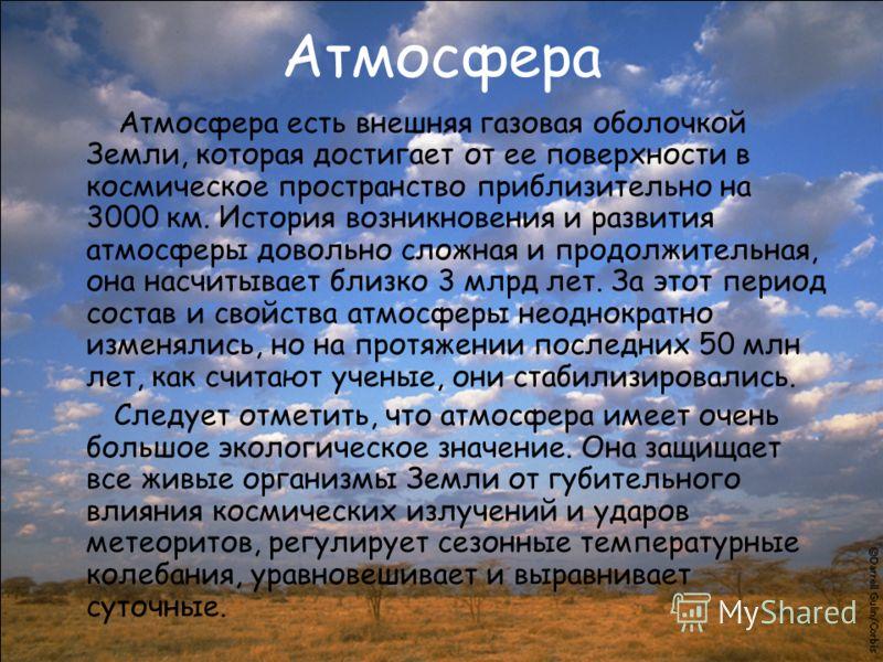 Атмосфера Атмосфера есть внешняя газовая оболочкой Земли, которая достигает от ее поверхности в космическое пространство приблизительно на 3000 км. История возникновения и развития атмосферы довольно сложная и продолжительная, она насчитывает близко