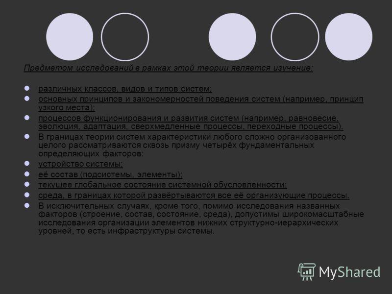 Предметом исследований в рамках этой теории является изучение: различных классов, видов и типов систем; основных принципов и закономерностей поведения систем (например, принцип узкого места); процессов функционирования и развития систем (например, ра