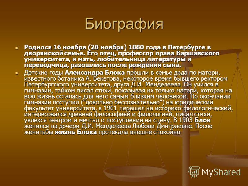 Биография Родился 16 ноября (28 ноября) 1880 года в Петербурге в дворянской семье. Его отец, профессор права Варшавского университета, и мать, любительница литературы и переводчица, разошлись после рождения сына. Детские годы Александра Блока прошли