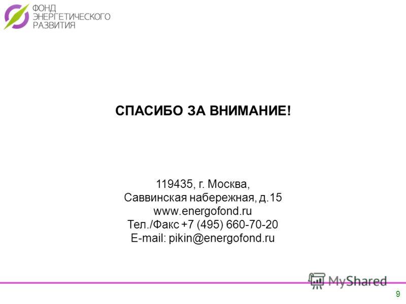 9 9 СПАСИБО ЗА ВНИМАНИЕ! 119435, г. Москва, Саввинская набережная, д.15 www.energofond.ru Тел./Факс +7 (495) 660-70-20 E-mail: pikin@energofond.ru
