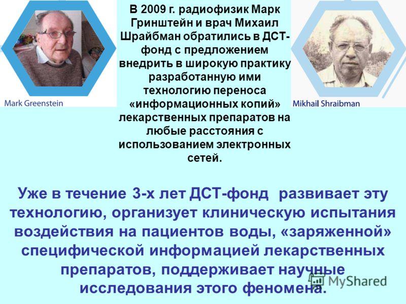 В 2009 г. радиофизик Марк Гринштейн и врач Михаил Шрайбман обратились в ДСТ- фонд с предложением внедрить в широкую практику разработанную ими технологию переноса «информационных копий» лекарственных препаратов на любые расстояния с использованием эл
