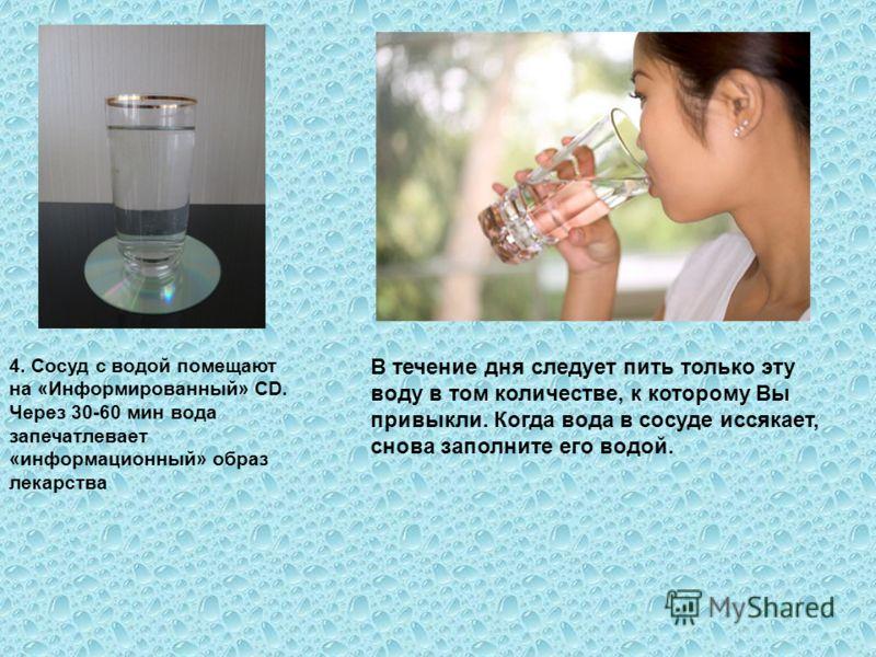 В течение дня следует пить только эту воду в том количестве, к которому Вы привыкли. Когда вода в сосуде иссякает, снова заполните его водой. 4. Сосуд с водой помещают на «Информированный» CD. Через 30-60 мин вода запечатлевает «информационный» образ
