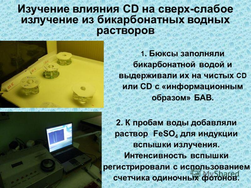 Изучение влияния CD на сверх-слабое излучение из бикарбонатных водных растворов 1. Бюксы заполняли бикарбонатной водой и выдерживали их на чистых CD или CD с «информационным образом» БАВ. 2. К пробам воды добавляли раствор FeSO 4 для индукции вспышки