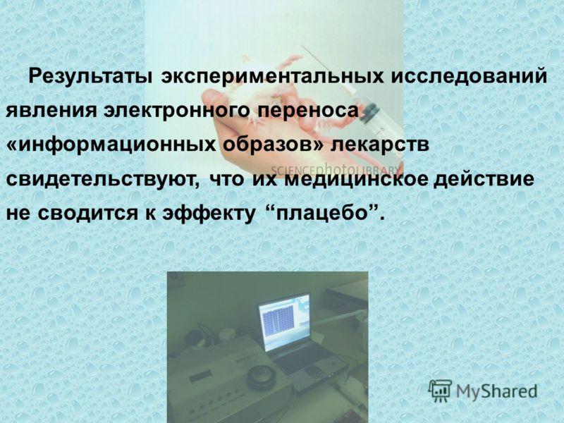 Результаты экспериментальных исследований явления электронного переноса «информационных образов» лекарств свидетельствуют, что их медицинское действие не сводится к эффекту плацебо.
