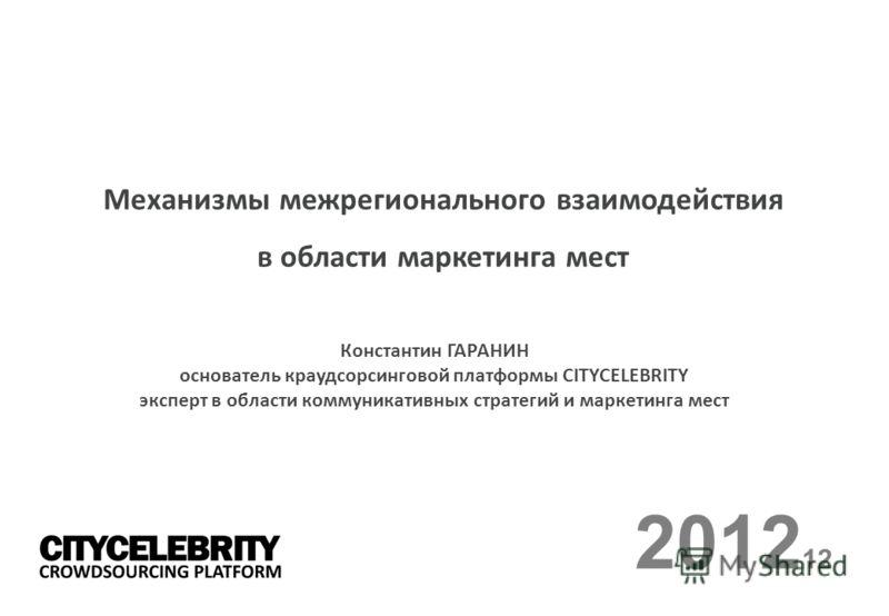 2012 12 Механизмы межрегионального взаимодействия в области маркетинга мест Константин ГАРАНИН основатель краудсорсинговой платформы CITYCELEBRITY эксперт в области коммуникативных стратегий и маркетинга мест