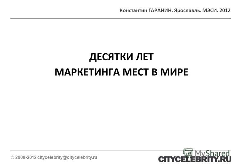 ДЕСЯТКИ ЛЕТ МАРКЕТИНГА МЕСТ В МИРЕ © 2009-2012 citycelebrity@citycelebrity.ru Константин ГАРАНИН. Ярославль. МЭСИ. 2012