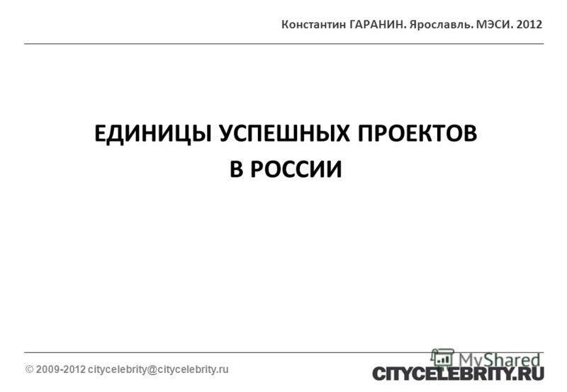 ЕДИНИЦЫ УСПЕШНЫХ ПРОЕКТОВ В РОССИИ © 2009-2012 citycelebrity@citycelebrity.ru Константин ГАРАНИН. Ярославль. МЭСИ. 2012