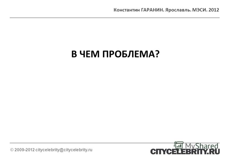 В ЧЕМ ПРОБЛЕМА? © 2009-2012 citycelebrity@citycelebrity.ru Константин ГАРАНИН. Ярославль. МЭСИ. 2012