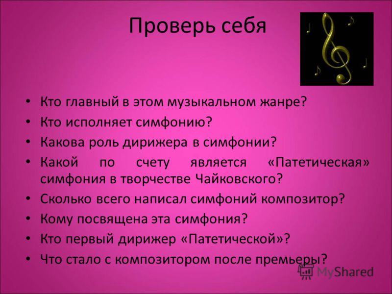 Проверь себя Кто главный в этом музыкальном жанре? Кто исполняет симфонию? Какова роль дирижера в симфонии? Какой по счету является «Патетическая» симфония в творчестве Чайковского? Сколько всего написал симфоний композитор? Кому посвящена эта симфон