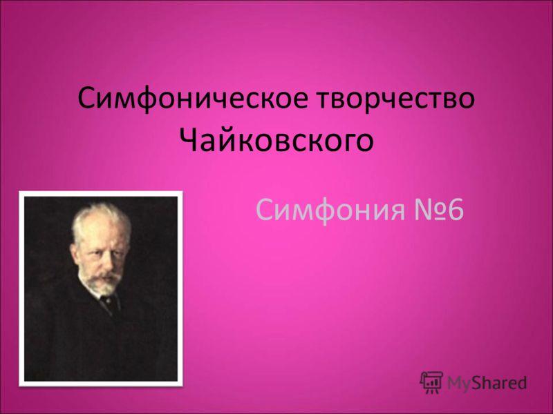 Симфоническое творчество Чайковского Симфония 6