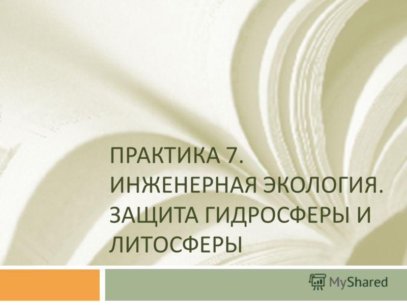 ПРАКТИКА 7. ИНЖЕНЕРНАЯ ЭКОЛОГИЯ. ЗАЩИТА ГИДРОСФЕРЫ И ЛИТОСФЕРЫ