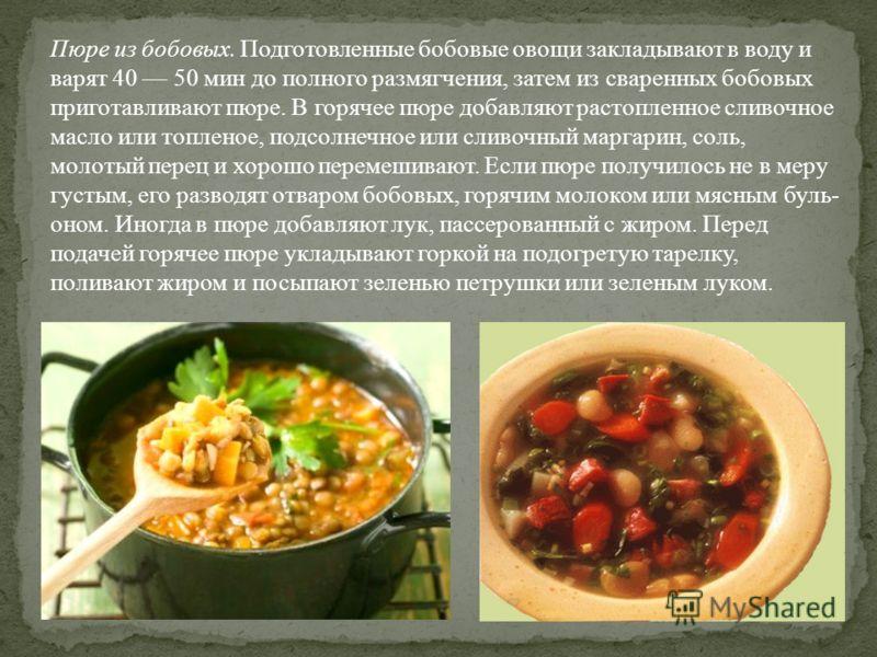 Пюре из бобовых. Подготовленные бобовые овощи закладывают в воду и варят 40 50 мин до полного размягчения, затем из сваренных бобовых приготавливают пюре. В горячее пюре добавляют растопленное сливочное масло или топленое, подсолнечное или сливочн