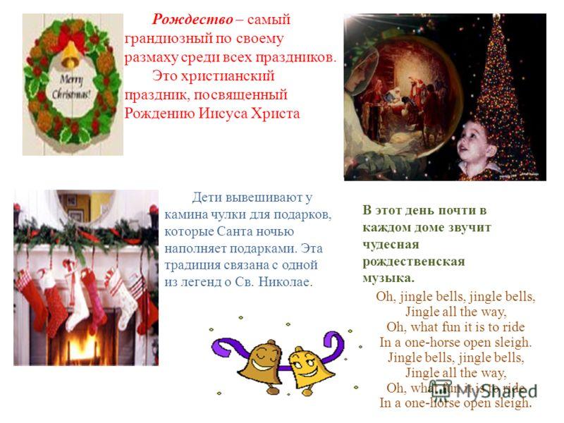 Рождество – самый грандиозный по своему размаху среди всех праздников. Это христианский праздник, посвященный Рождению Иисуса Христа Дети вывешивают у камина чулки для подарков, которые Санта ночью наполняет подарками. Эта традиция связана с одной из