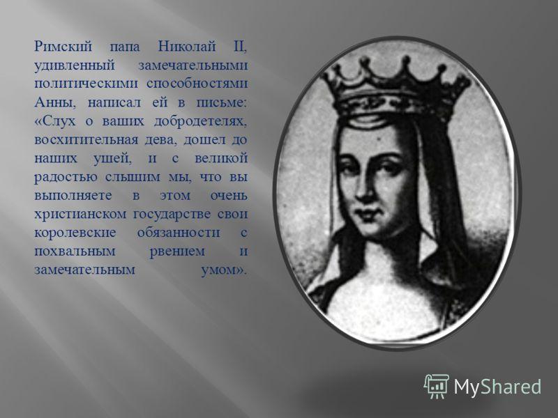 Римский папа Николай II, удивленный замечательными политическими способностями Анны, написал ей в письме : « Слух о ваших добродетелях, восхитительная дева, дошел до наших ушей, и с великой радостью слышим мы, что вы выполняете в этом очень христианс