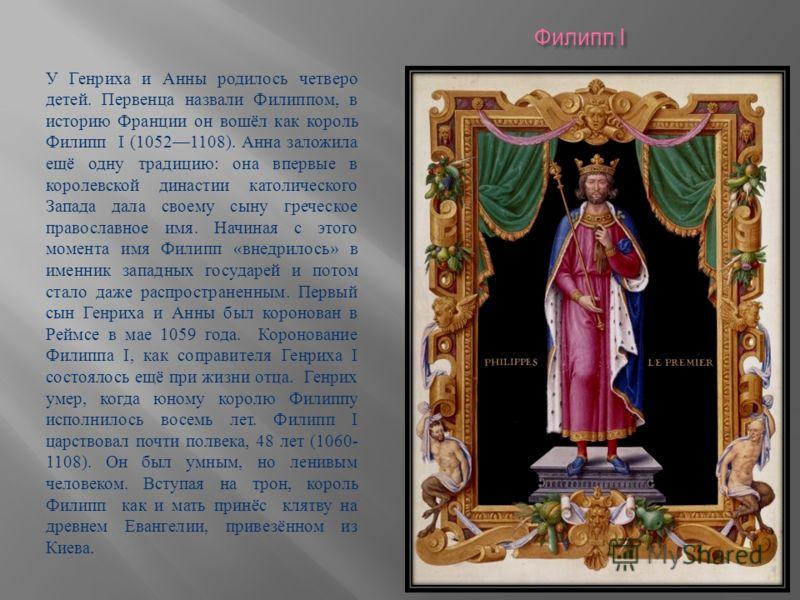 Филипп I У Генриха и Анны родилось четверо детей. Первенца назвали Филиппом, в историю Франции он вошёл как король Филипп I (10521108). Анна заложила ещё одну традицию : она впервые в королевской династии католического Запада дала своему сыну греческ