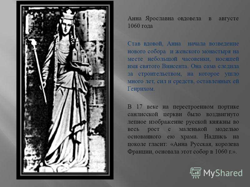 Анна Ярославна овдовела в августе 1060 года Став вдовой, Анна начала возведение нового собора и женского монастыря на месте небольшой часовенки, носящей имя святого Винсента. Она сама следила за строительством, на которое ушло много лет, сил и средст