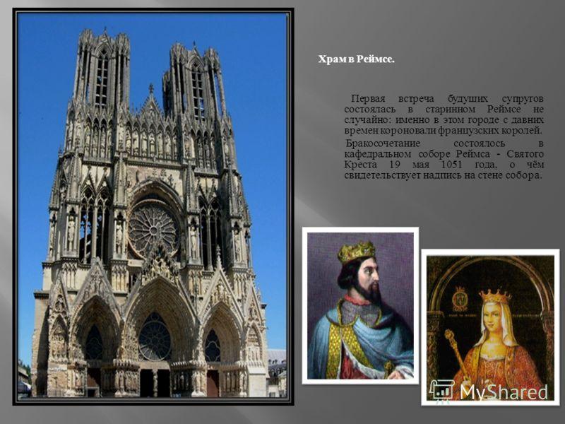 Храм в Реймсе. Первая встреча будущих супругов состоялась в старинном Реймсе не случайно : именно в этом городе с давних времен короновали французских королей. Бракосочетание состоялось в кафедральном соборе Реймса - Святого Креста 19 мая 1051 года,