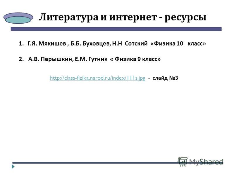 http://class-fizika.narod.ru/index/111s.jpghttp://class-fizika.narod.ru/index/111s.jpg - слайд 3 Литература и интернет - ресурсы 1.Г. Я. Мякишев, Б. Б. Буховцев, Н. Н Сотский « Физика 10 класс » 2. А. В. Перышкин, Е. М. Гутник « Физика 9 класс »