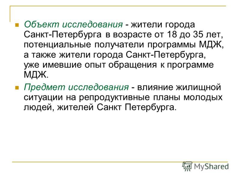 Объект исследования - жители города Санкт-Петербурга в возрасте от 18 до 35 лет, потенциальные получатели программы МДЖ, а также жители города Санкт-Петербурга, уже имевшие опыт обращения к программе МДЖ. Предмет исследования - влияние жилищной ситуа