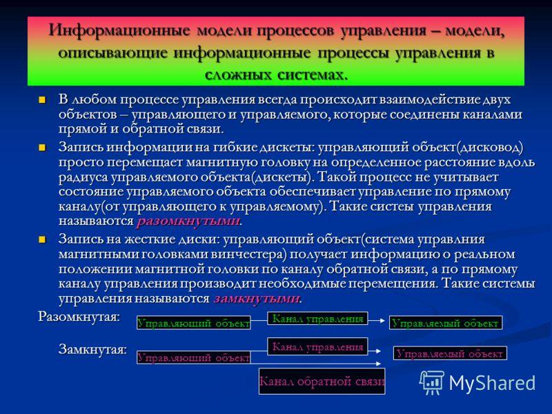 Информационные модели процессов управления – модели, описывающие информационные процессы управления в сложных системах. В любом процессе управления всегда происходит взаимодействие двух объектов – управляющего и управляемого, которые соединены канала