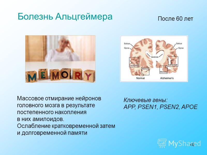 48 Болезнь Альцгеймера Ключевые гены: APP, PSEN1, PSEN2, APOE Массовое отмирание нейронов головного мозга в результате постепенного накопления в них амилоидов. Ослабление кратковременной затем и долговременной памяти После 60 лет