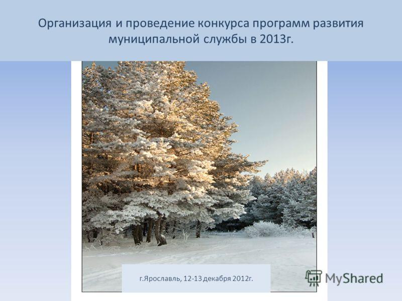 Организация и проведение конкурса программ развития муниципальной службы в 2013г. г.Ярославль, 12-13 декабря 2012г.
