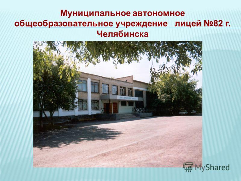 Муниципальное автономное общеобразовательное учреждение лицей 82 г. Челябинска