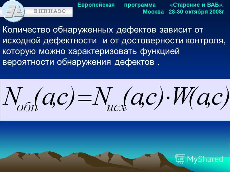 Европейская программа «Старение и ВАБ». Москва 28-30 октября 2008г. Количество обнаруженных дефектов зависит от исходной дефектности и от достоверности контроля, которую можно характеризовать функцией вероятности обнаружения дефектов.