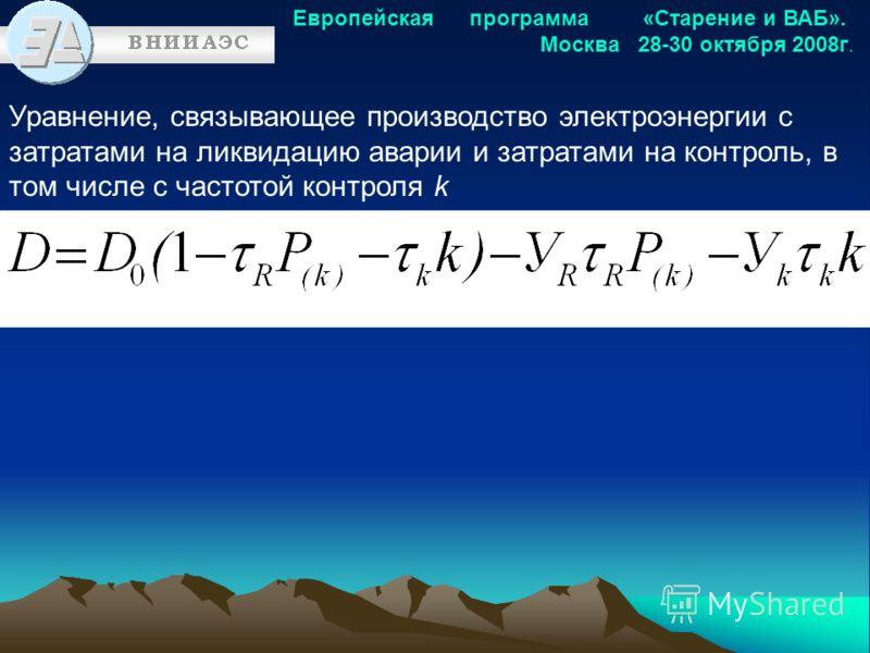 Европейская программа «Старение и ВАБ». Москва 28-30 октября 2008г. Уравнение, связывающее производство электроэнергии с затратами на ликвидацию аварии и затратами на контроль, в том числе с частотой контроля k
