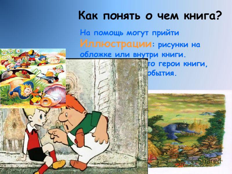 Как понять о чем книга? На помощь могут прийти Иллюстрации : рисунки на обложке или внутри книги. Они расскажут, кто герои книги, где происходят события.
