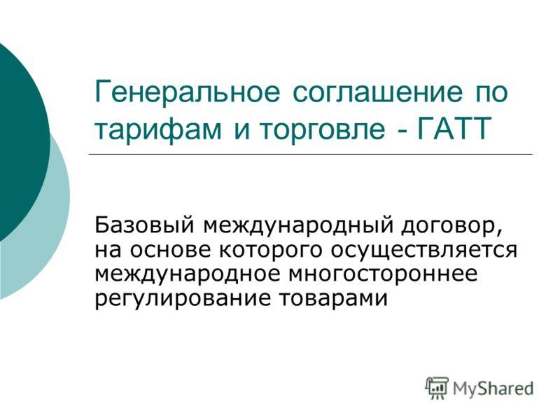 Генеральное соглашение по тарифам и торговле - ГАТТ Базовый международный договор, на основе которого осуществляется международное многостороннее регулирование товарами