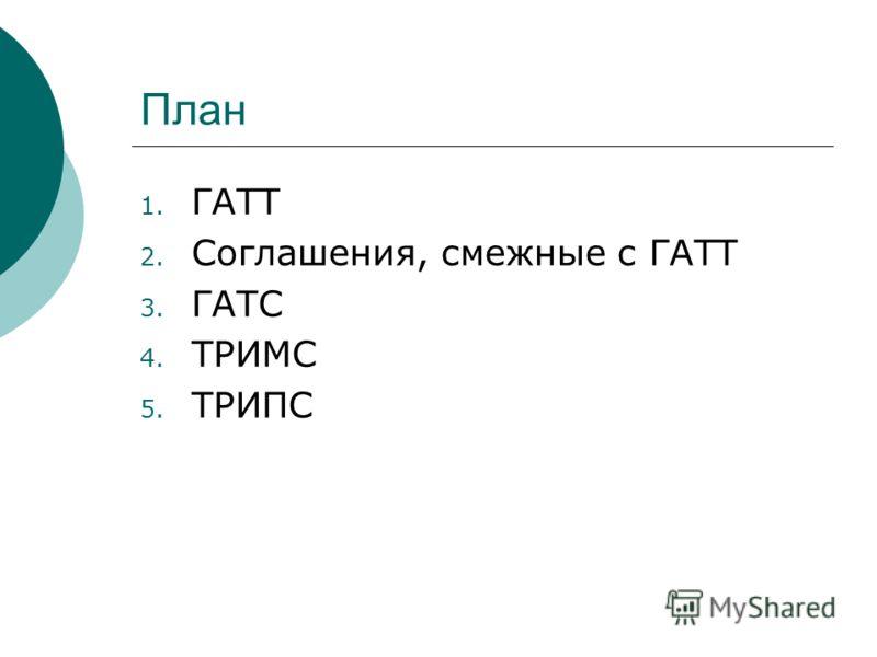 План 1. ГАТТ 2. Соглашения, смежные с ГАТТ 3. ГАТС 4. ТРИМС 5. ТРИПС