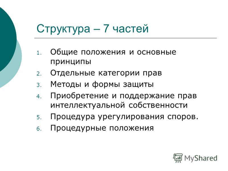 Структура – 7 частей 1. Общие положения и основные принципы 2. Отдельные категории прав 3. Методы и формы защиты 4. Приобретение и поддержание прав интеллектуальной собственности 5. Процедура урегулирования споров. 6. Процедурные положения