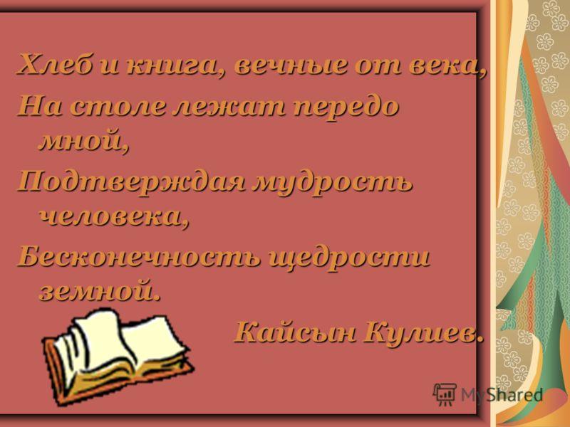 Хлеб и книга, вечные от века, На столе лежат передо мной, Подтверждая мудрость человека, Бесконечность щедрости земной. Кайсын Кулиев.