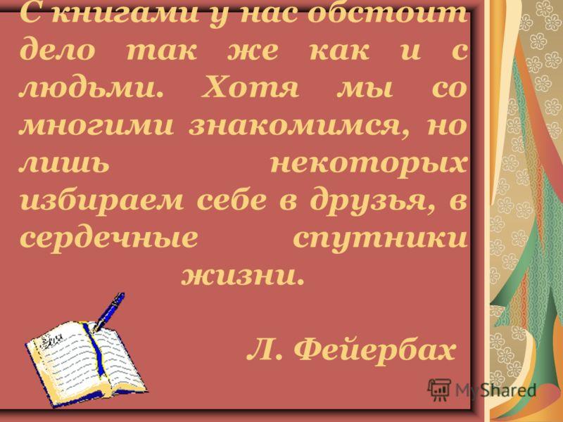 С книгами у нас обстоит дело так же как и с людьми. Хотя мы со многими знакомимся, но лишь некоторых избираем себе в друзья, в сердечные спутники жизни. Л. Фейербах