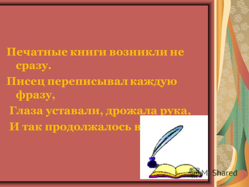 Печатные книги возникли не сразу. Писец переписывал каждую фразу, Глаза уставали, дрожала рука, И так продолжалось века и века.