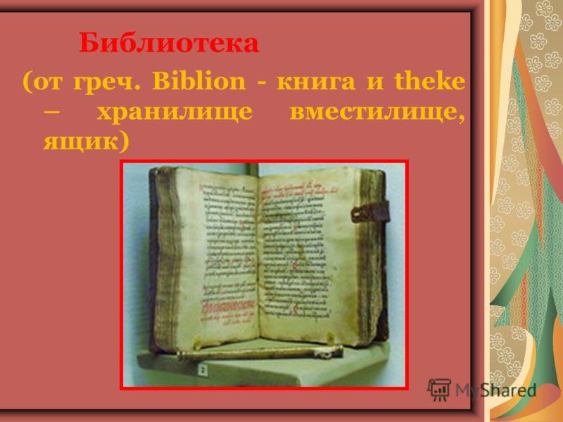 Библиотека (от греч. Biblion - книга и theke – хранилище вместилище, ящик)