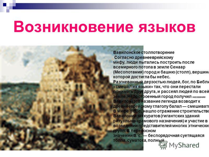 Возникновение языков Вавилонское столпотворение Согласно древнееврейскому мифу, люди пытались построить после всемирного потопа в земле Сенаар (Месопотамия) город и башню (столп), вершина которой достигла бы небес. Разгневанный дерзостью людей, бог,