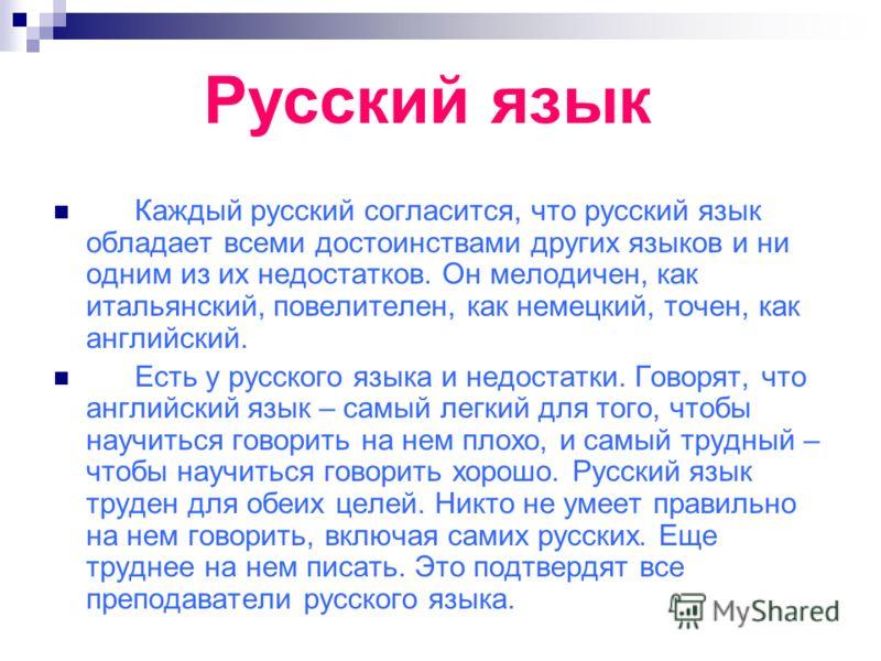 Русский язык Каждый русский согласится, что русский язык обладает всеми достоинствами других языков и ни одним из их недостатков. Он мелодичен, как итальянский, повелителен, как немецкий, точен, как английский. Есть у русского языка и недостатки. Гов