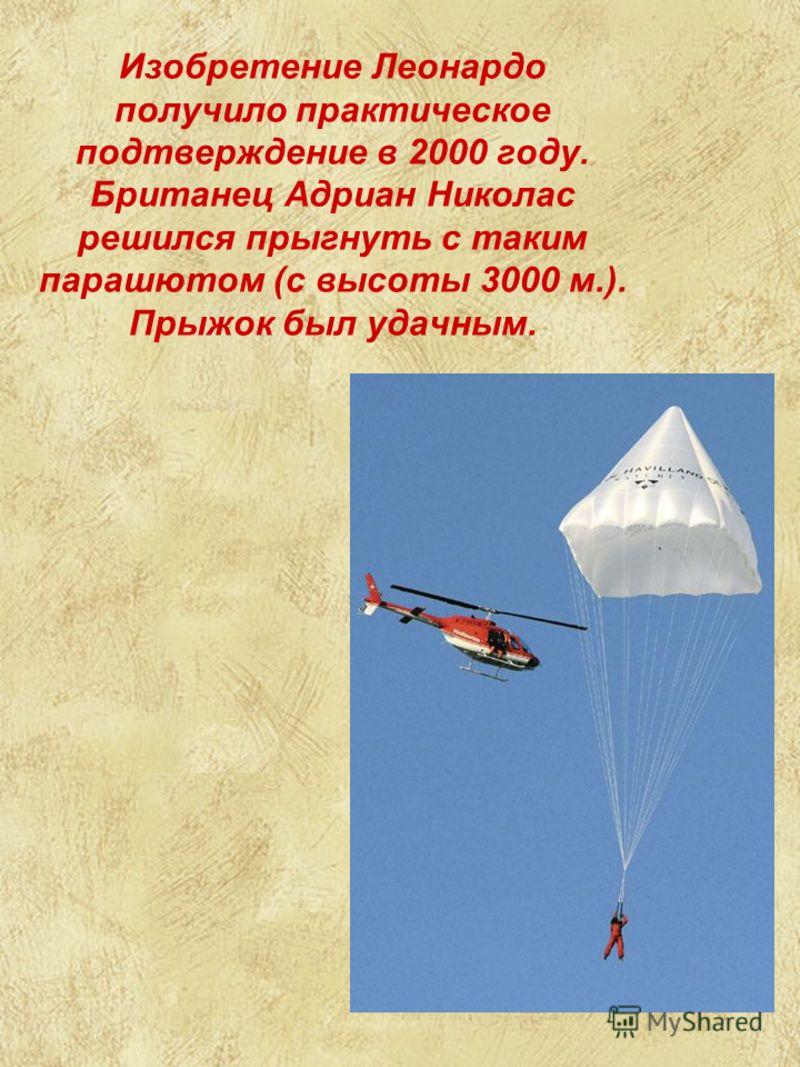 Изобретение Леонардо получило практическое подтверждение в 2000 году. Британец Адриан Николас решился прыгнуть с таким парашютом (с высоты 3000 м.). Прыжок был удачным.