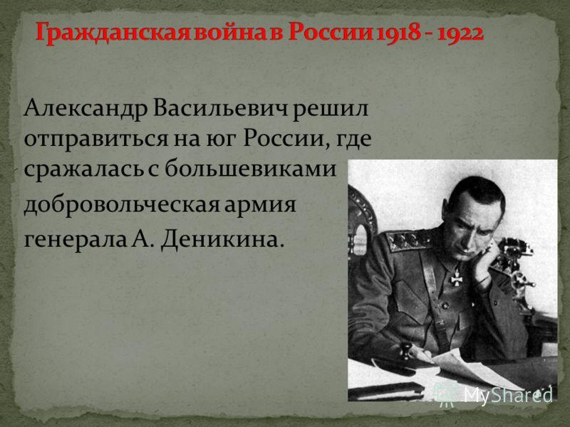 Александр Васильевич решил отправиться на юг России, где сражалась с большевиками добровольческая армия генерала А. Деникина.