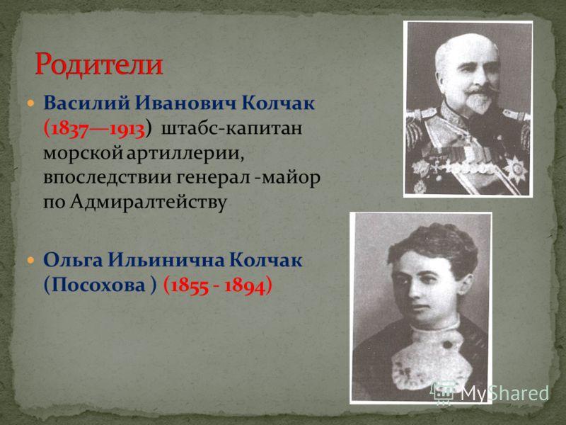 Василий Иванович Колчак (18371913) штабс-капитан морской артиллерии, впоследствии генерал -майор по Адмиралтейству Ольга Ильинична Колчак (Посохова ) (1855 - 1894)