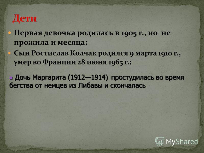 Первая девочка родилась в 1905 г., но не прожила и месяца; Сын Ростислав Колчак родился 9 марта 1910 г., умер во Франции 28 июня 1965 г.; Дочь Маргарита (19121914) простудилась во время бегства от немцев из Либавы и скончалась Дочь Маргарита (1912191