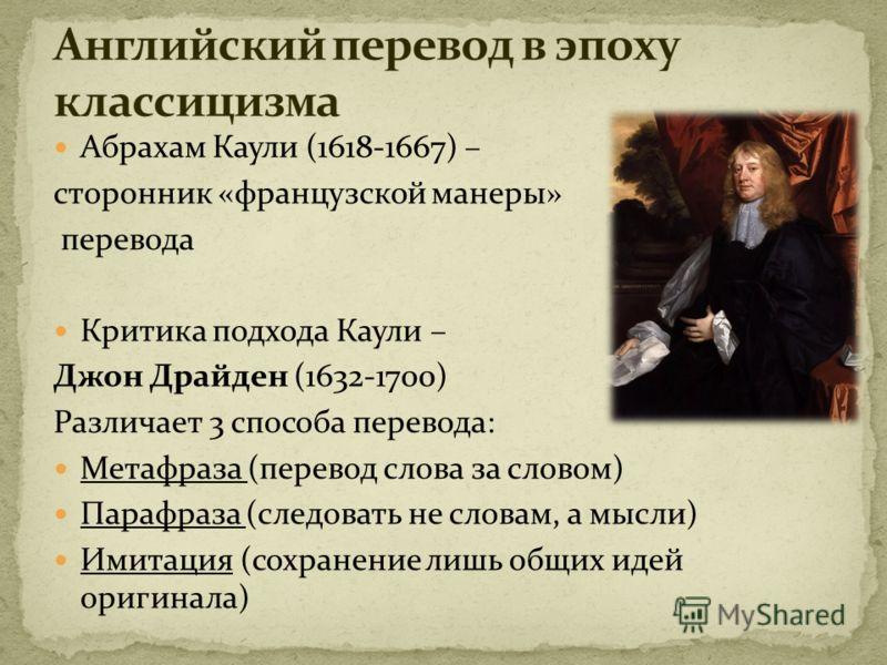 Абрахам Каули (1618-1667) – сторонник «французской манеры» перевода Критика подхода Каули – Джон Драйден (1632-1700) Различает 3 способа перевода: Метафраза (перевод слова за словом) Парафраза (следовать не словам, а мысли) Имитация (сохранение лишь
