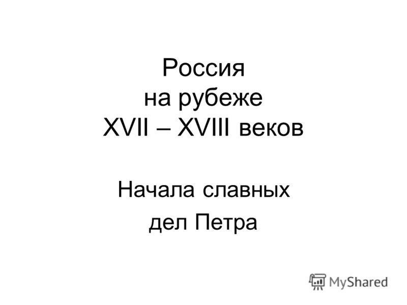 Россия на рубеже XVII – XVIII веков Начала славных дел Петра