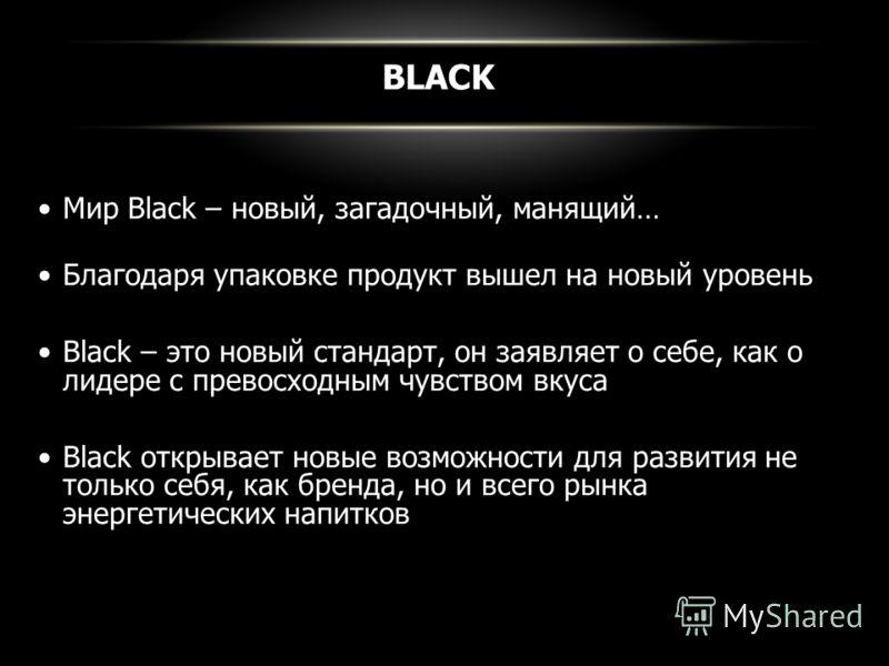 BLACK Мир Black – новый, загадочный, манящий… Благодаря упаковке продукт вышел на новый уровень Black – это новый стандарт, он заявляет о себе, как о лидере с превосходным чувством вкуса Black открывает новые возможности для развития не только себя,