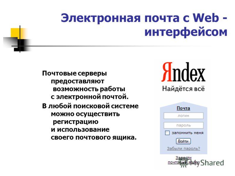 Электронная почта с Web - интерфейсом Почтовые серверы предоставляют возможность работы с электронной почтой. В любой поисковой системе можно осуществить регистрацию и использование своего почтового ящика.