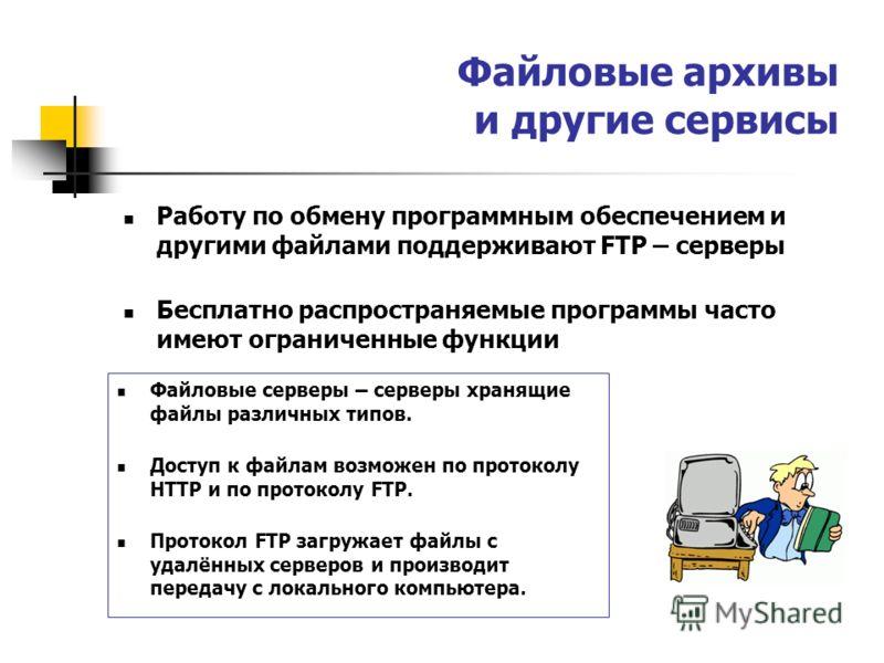 Файловые архивы и другие сервисы Работу по обмену программным обеспечением и другими файлами поддерживают FTP – серверы Бесплатно распространяемые программы часто имеют ограниченные функции Файловые серверы – серверы хранящие файлы различных типов. Д